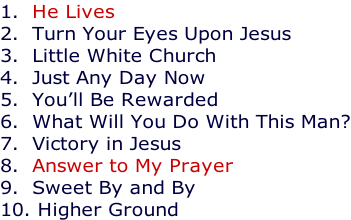 1.  He Lives 2.  Turn Your Eyes Upon Jesus 3.  Little White Church 4.  Just Any Day Now 5.  You'll Be Rewarded 6.  What Will You Do With This Man? 7.  Victory in Jesus 8.  Answer to My Prayer 9.  Sweet By and By 10. Higher Ground