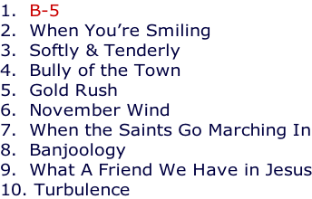 1.  B-5 2.  When You're Smiling 3.  Softly & Tenderly 4.  Bully of the Town 5.  Gold Rush 6.  November Wind 7.  When the Saints Go Marching In 8.  Banjoology 9.  What A Friend We Have in Jesus 10. Turbulence
